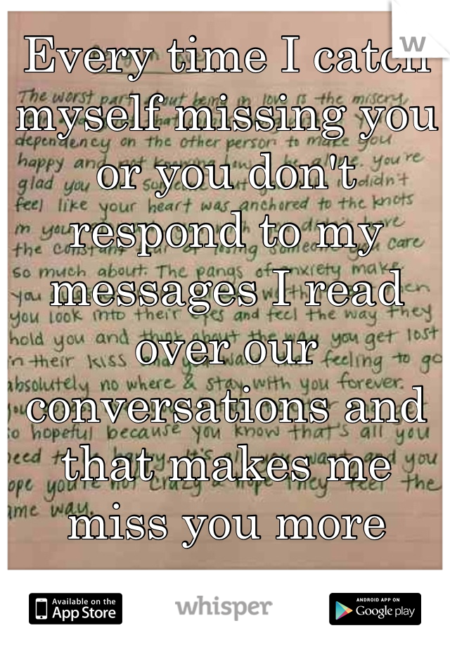 Every time I catch myself missing you or you don't respond to my messages I read over our conversations and that makes me miss you more