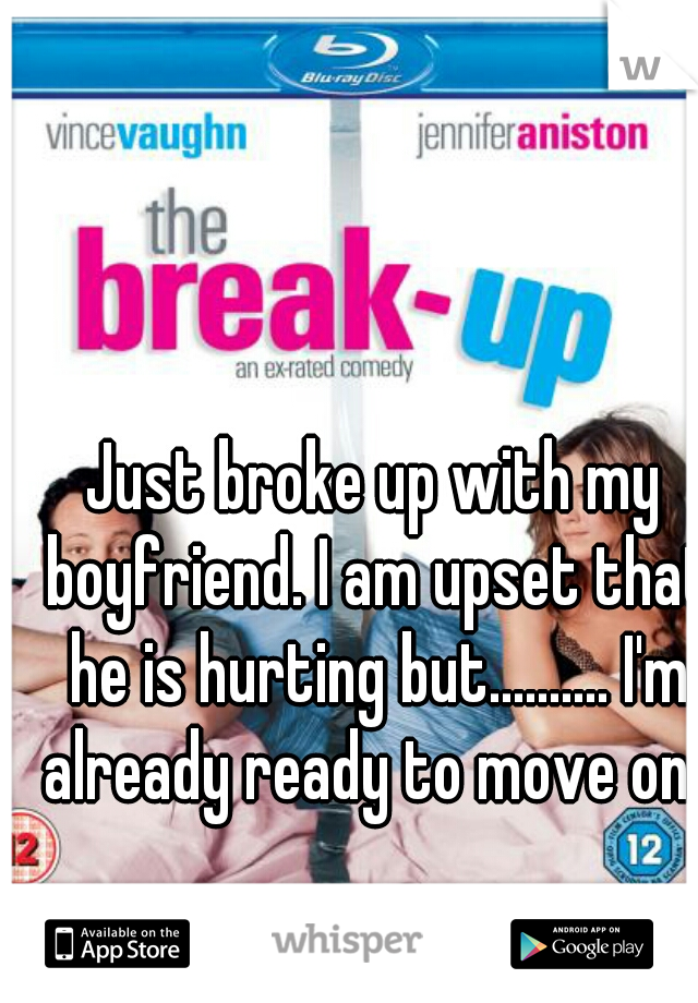 Just broke up with my boyfriend. I am upset that he is hurting but.......... I'm already ready to move on.