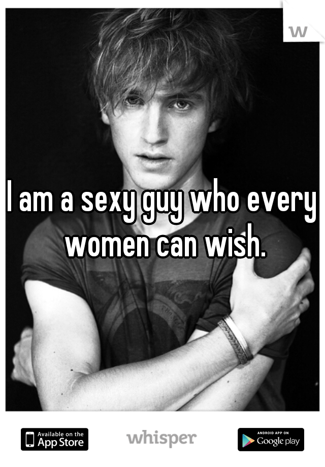I am a sexy guy who every women can wish.