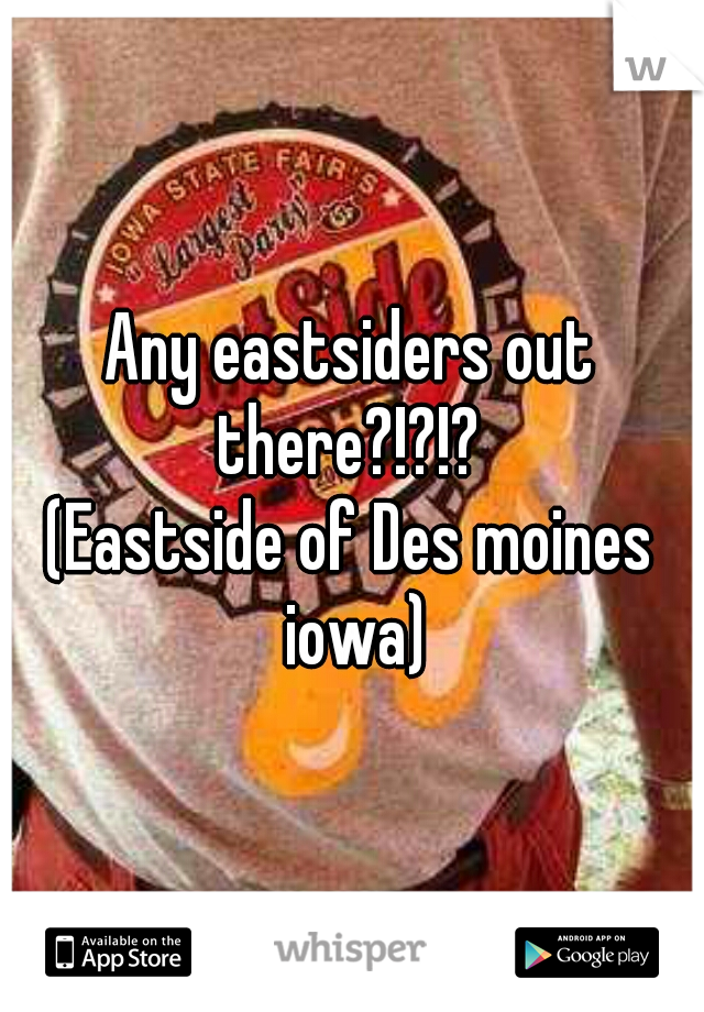 Any eastsiders out there?!?!?  (Eastside of Des moines iowa)