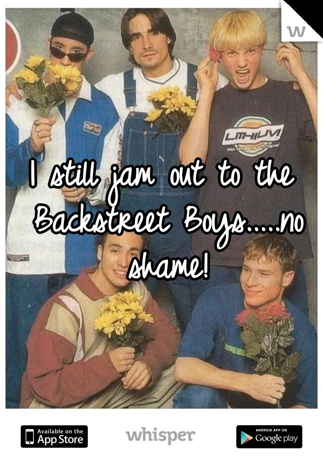 I still jam out to the Backstreet Boys.....no shame!