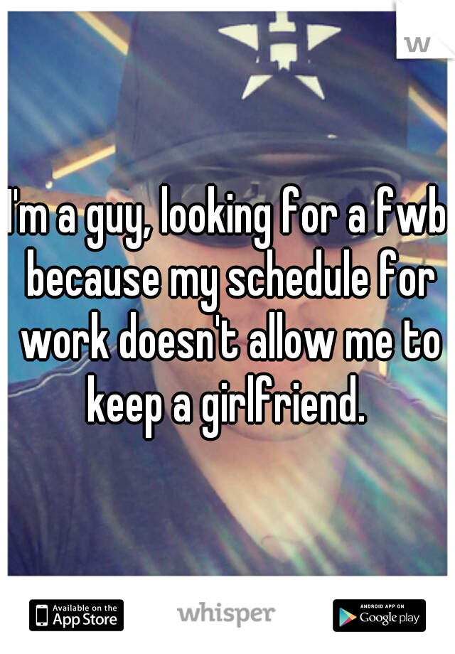 I'm a guy, looking for a fwb because my schedule for work doesn't allow me to keep a girlfriend.