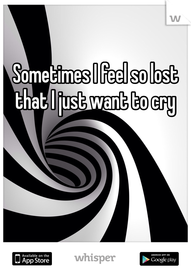 Sometimes I feel so lost that I just want to cry