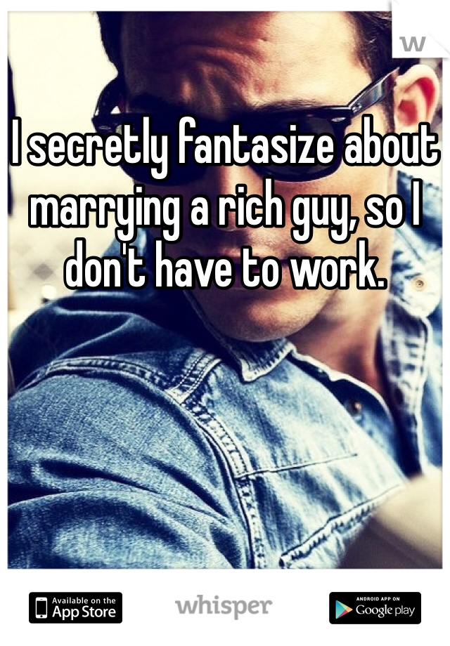 I secretly fantasize about marrying a rich guy, so I don't have to work.