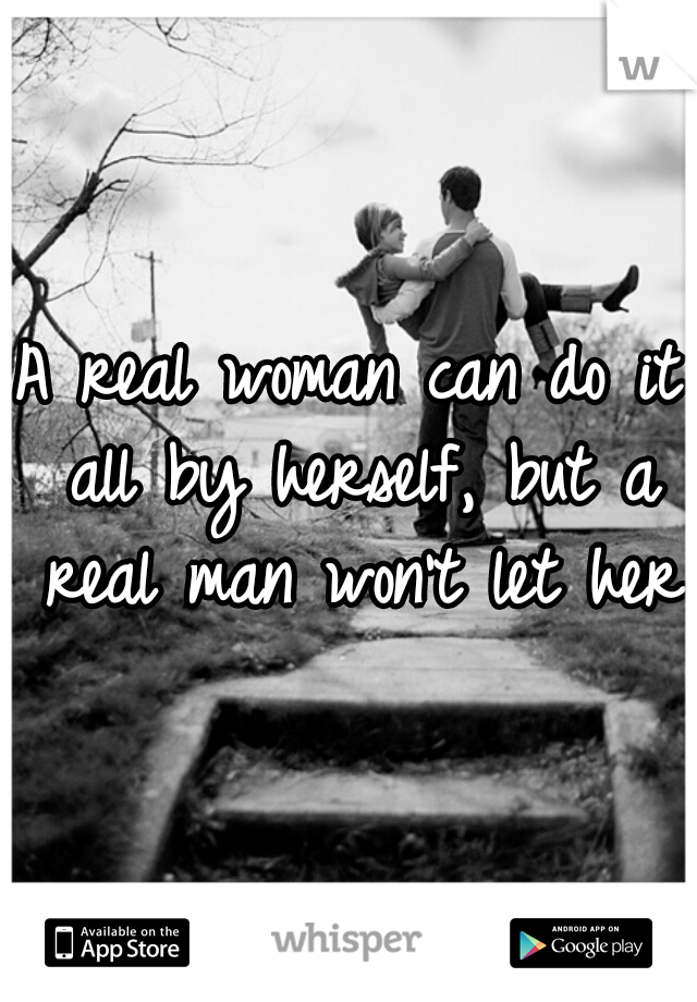 A real woman can do it all by herself, but a real man won't let her