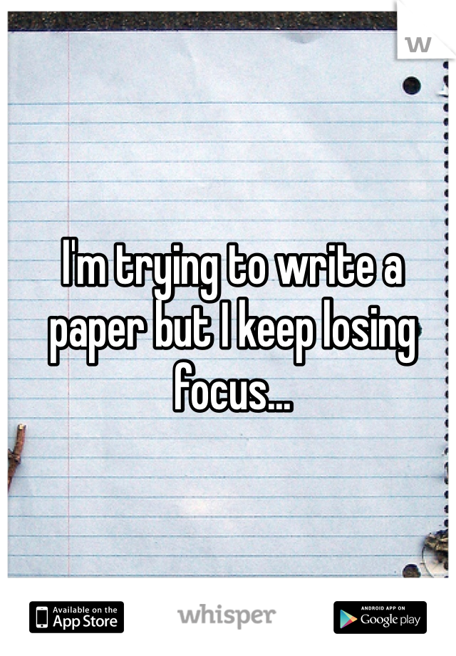 I'm trying to write a paper but I keep losing focus...