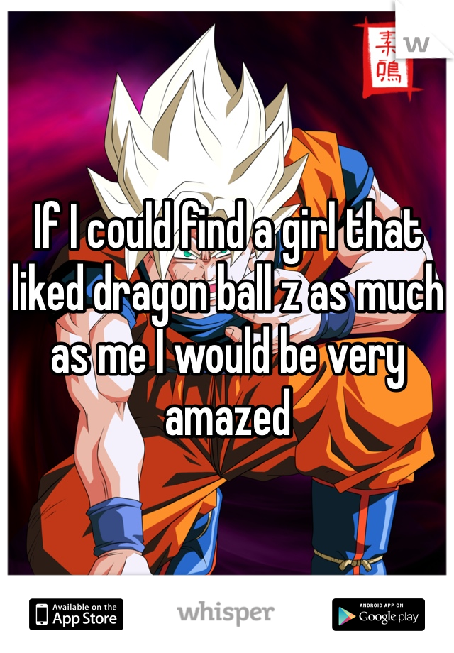If I could find a girl that liked dragon ball z as much as me I would be very amazed