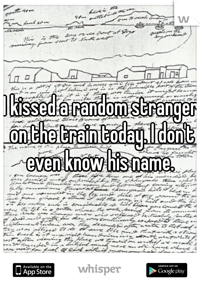 I kissed a random stranger on the train today. I don't even know his name.