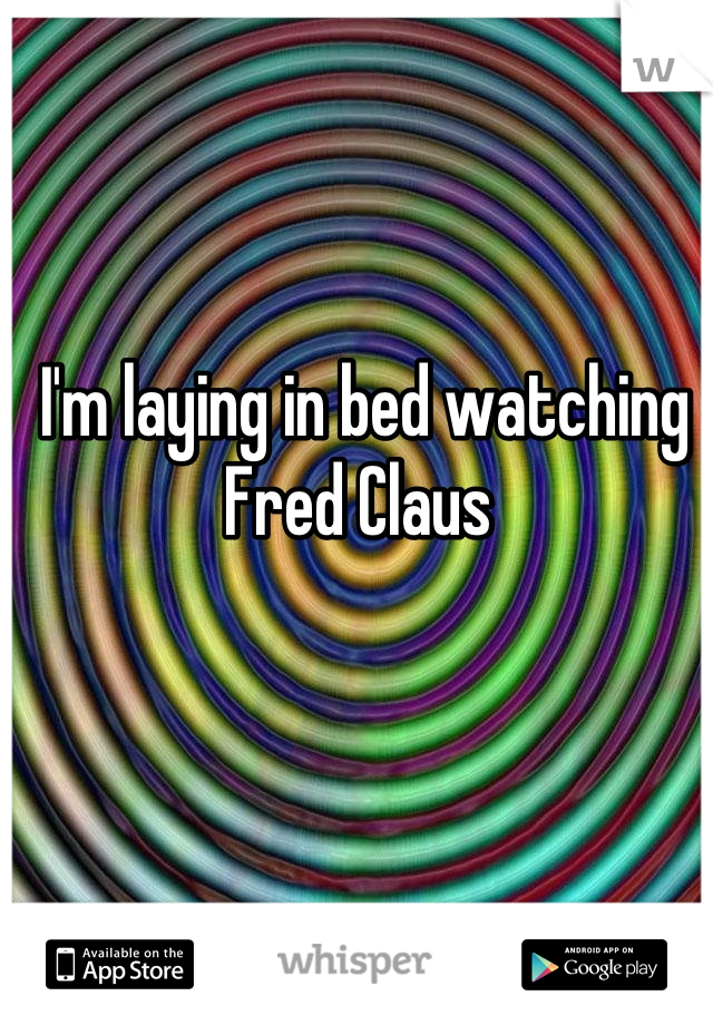 I'm laying in bed watching Fred Claus