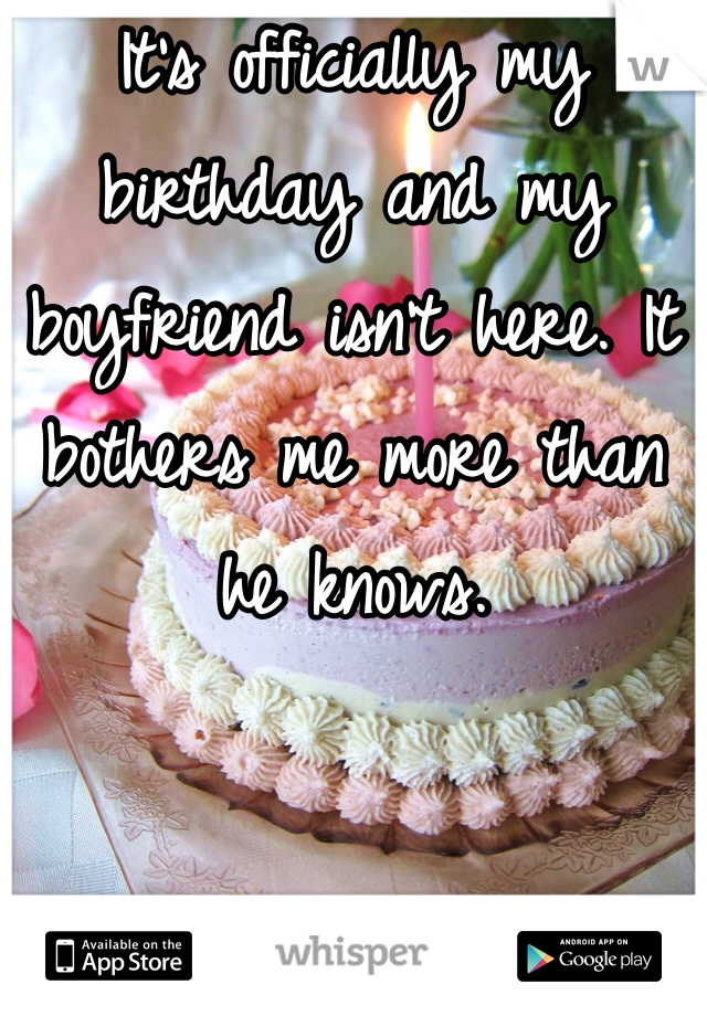 It's officially my birthday and my boyfriend isn't here. It bothers me more than he knows.