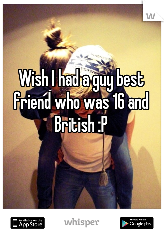 Wish I had a guy best friend who was 16 and British :P