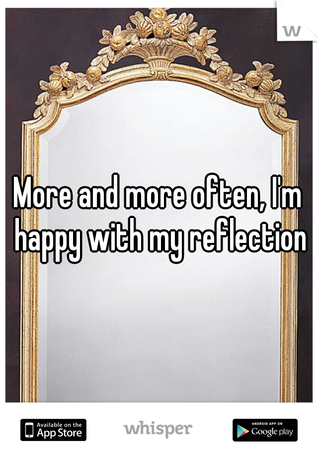 More and more often, I'm happy with my reflection
