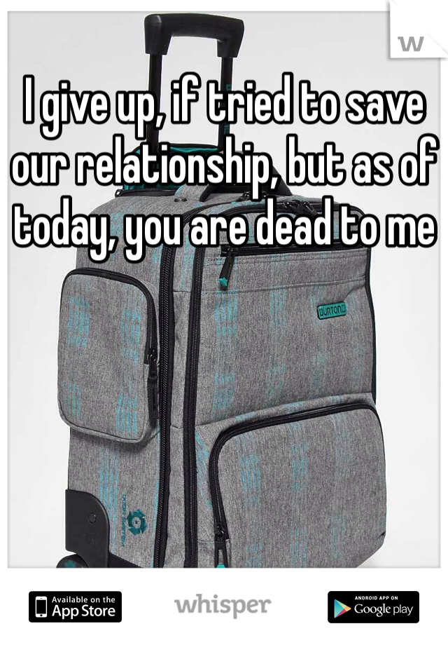 I give up, if tried to save our relationship, but as of today, you are dead to me