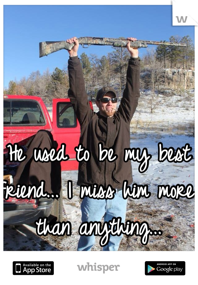 He used to be my best friend... I miss him more than anything...