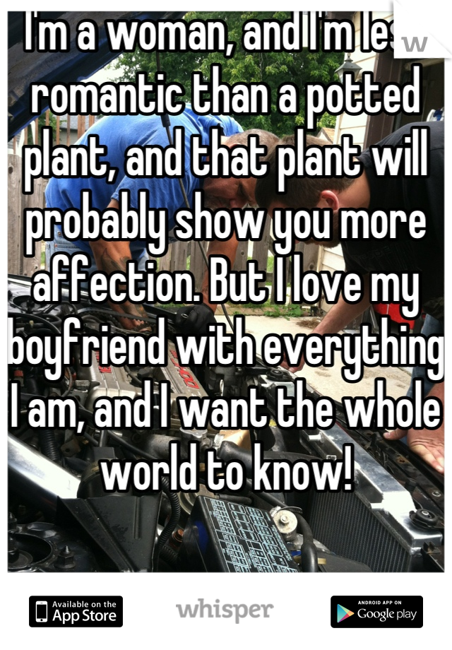 I'm a woman, and I'm less romantic than a potted plant, and that plant will probably show you more affection. But I love my boyfriend with everything I am, and I want the whole world to know!