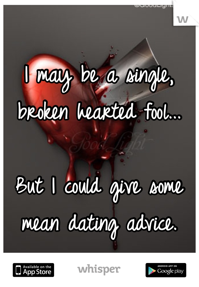 I may be a single, broken hearted fool...  But I could give some  mean dating advice.