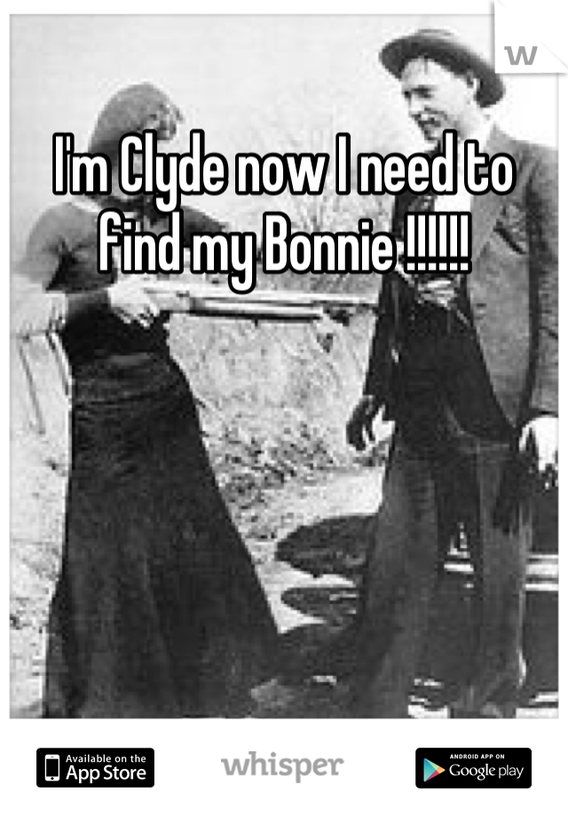 I'm Clyde now I need to find my Bonnie !!!!!!