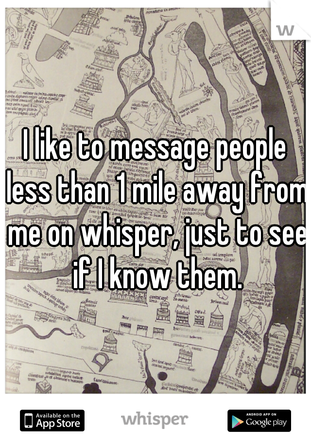 I like to message people less than 1 mile away from me on whisper, just to see if I know them.