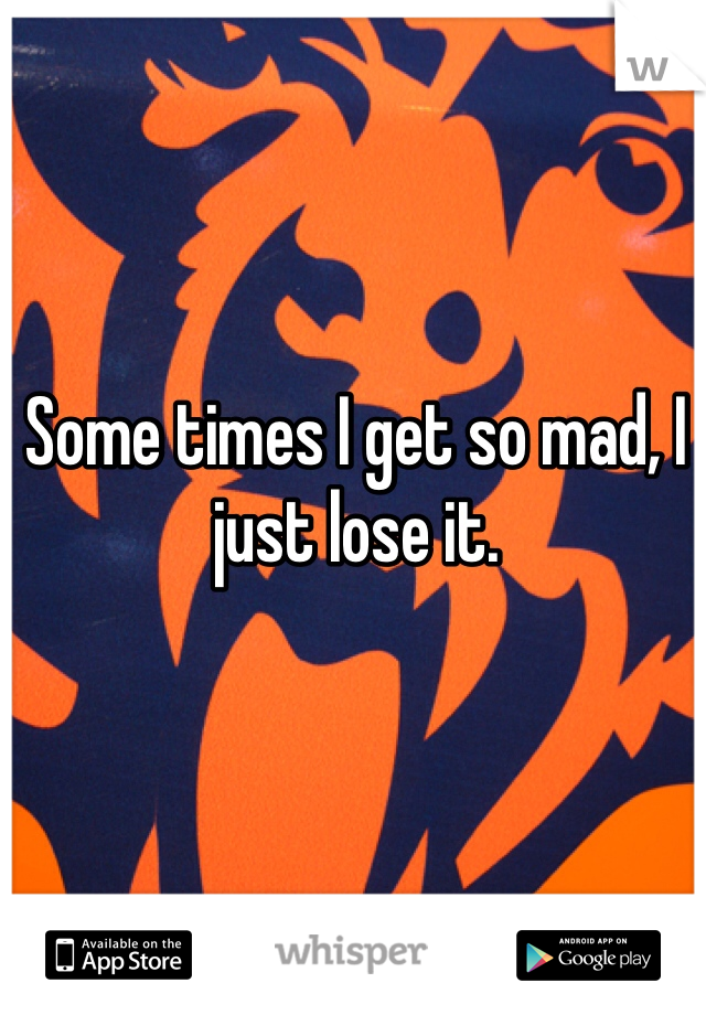 Some times I get so mad, I just lose it.