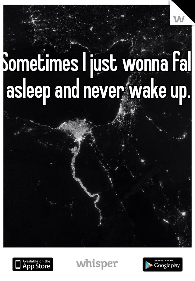 Sometimes I just wonna fall asleep and never wake up.