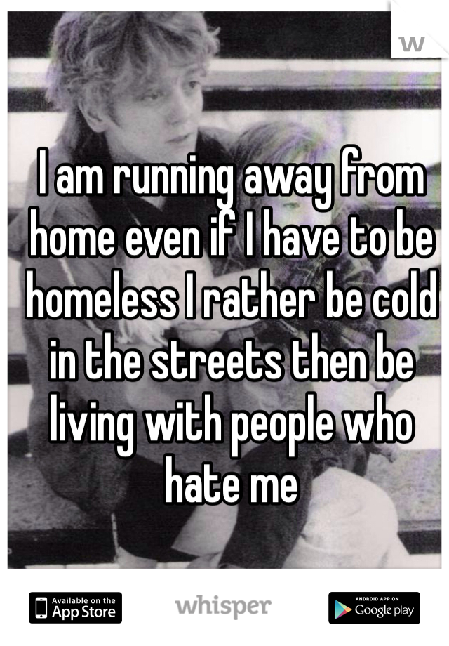 I am running away from home even if I have to be homeless I rather be cold in the streets then be living with people who hate me