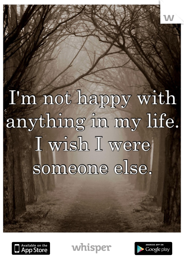 I'm not happy with anything in my life. I wish I were someone else.