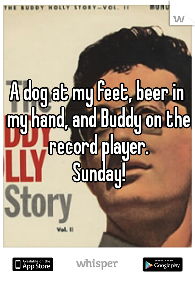 A dog at my feet, beer in my hand, and Buddy on the record player.  Sunday!