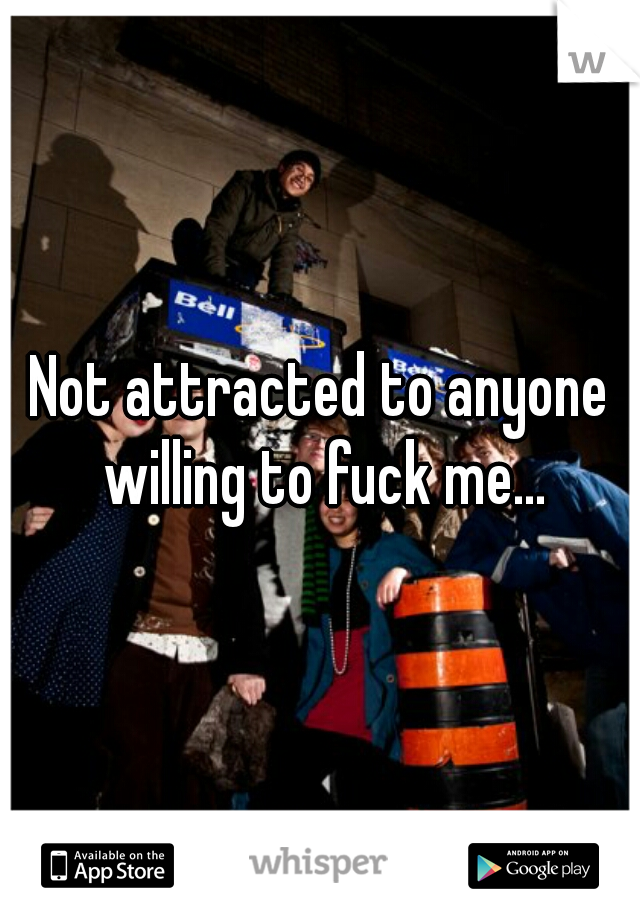 Not attracted to anyone willing to fuck me...