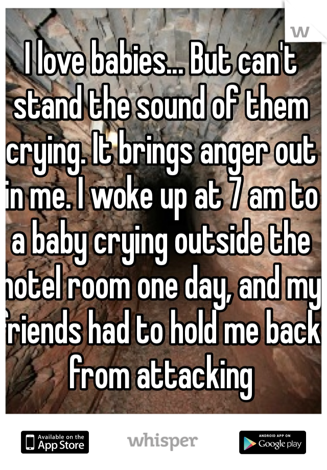 I love babies... But can't stand the sound of them crying. It brings anger out in me. I woke up at 7 am to a baby crying outside the hotel room one day, and my friends had to hold me back from attacking