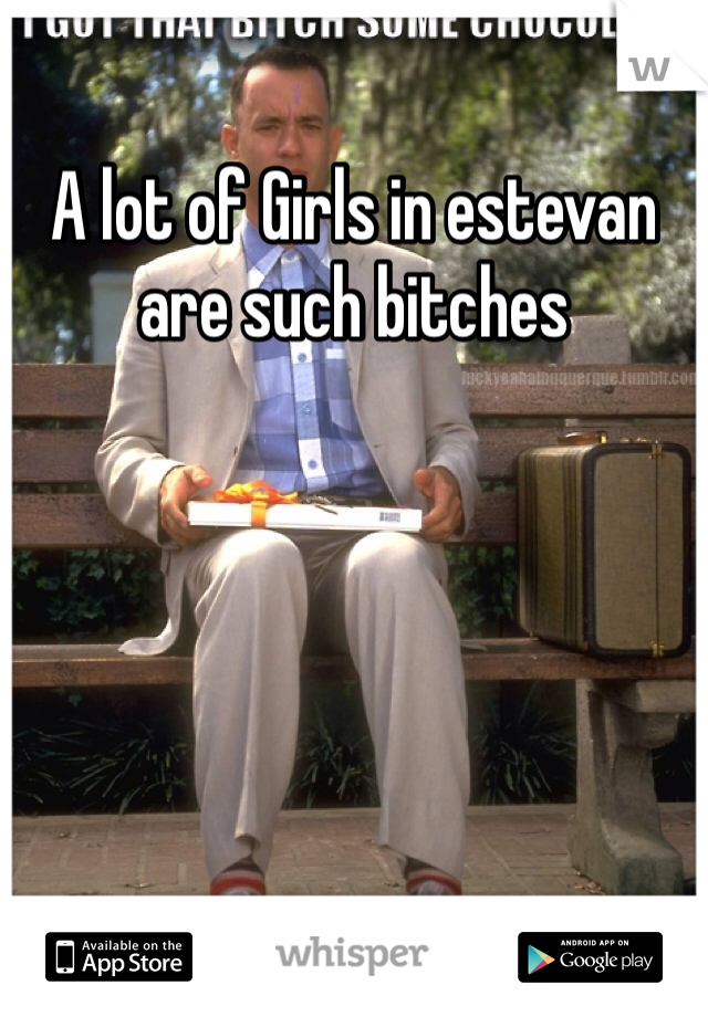 A lot of Girls in estevan are such bitches