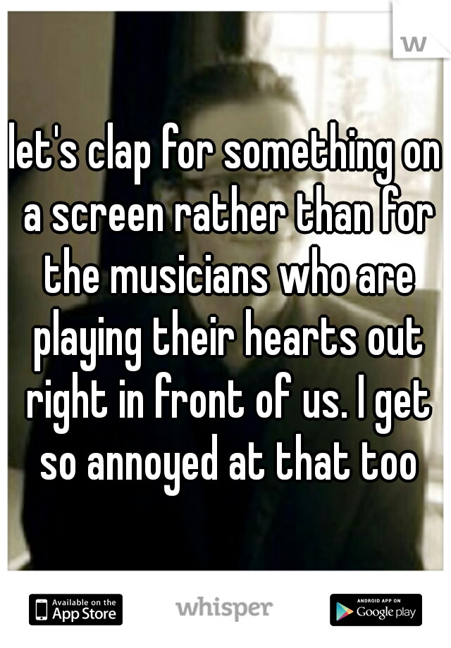 let's clap for something on a screen rather than for the musicians who are playing their hearts out right in front of us. I get so annoyed at that too