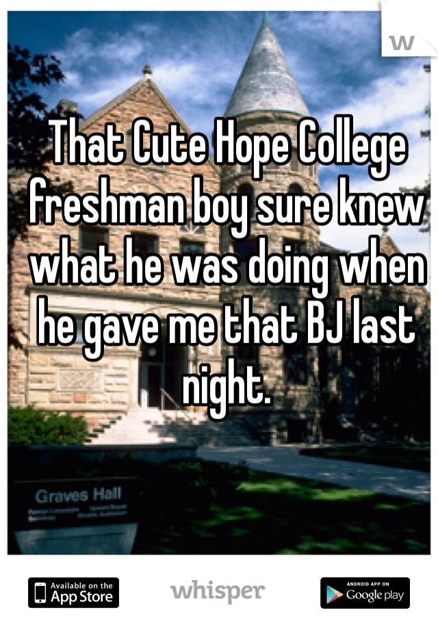 That Cute Hope College freshman boy sure knew what he was doing when he gave me that BJ last night.