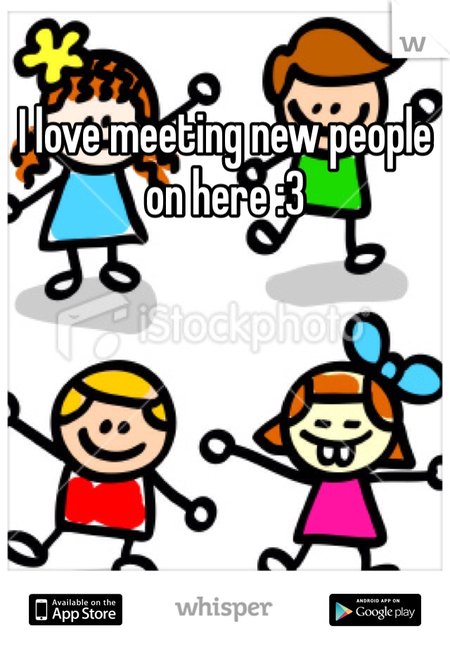I love meeting new people on here :3