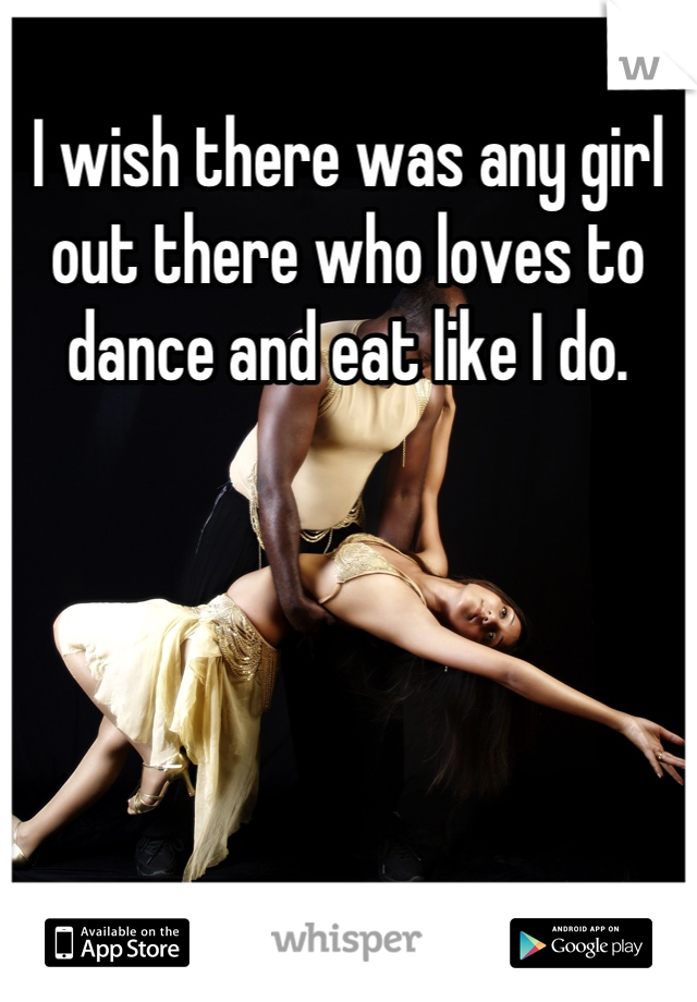 I wish there was any girl out there who loves to dance and eat like I do.