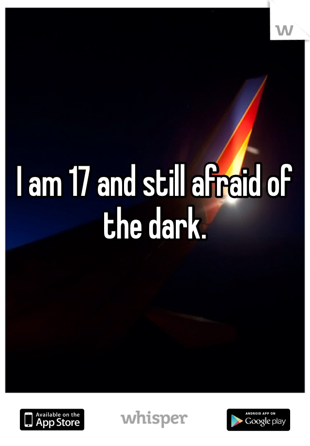 I am 17 and still afraid of the dark.