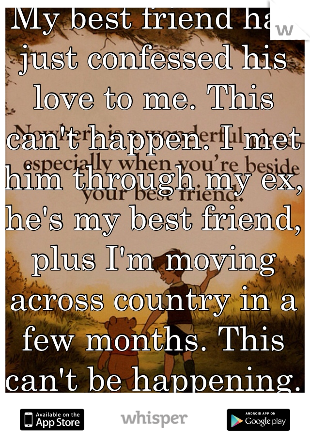 My best friend has just confessed his love to me. This can't happen. I met him through my ex, he's my best friend, plus I'm moving across country in a few months. This can't be happening.