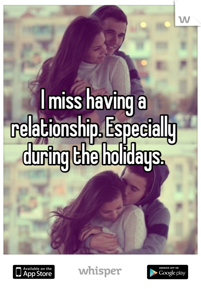 I miss having a relationship. Especially during the holidays.