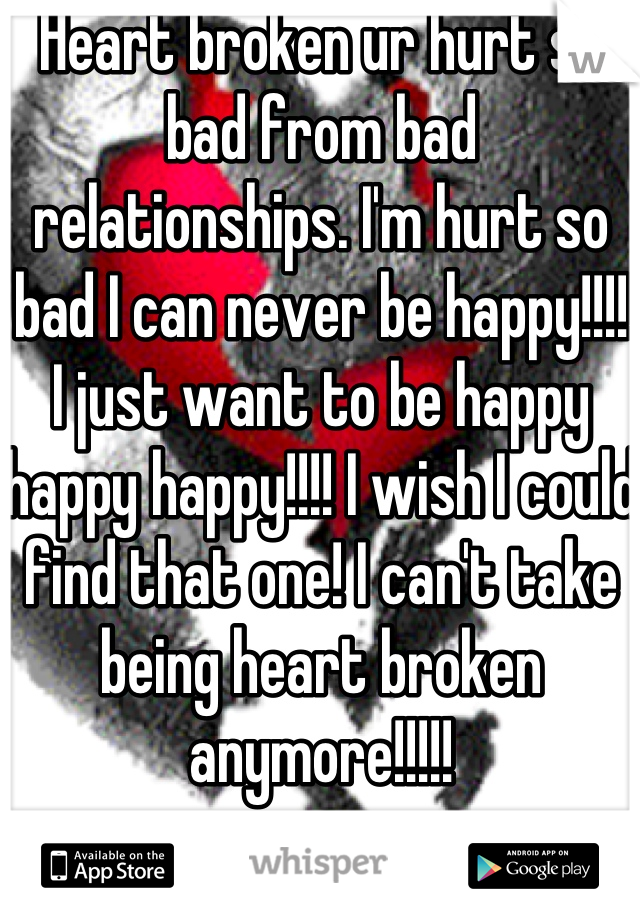 Heart broken ur hurt so bad from bad relationships. I'm hurt so bad I can never be happy!!!! I just want to be happy happy happy!!!! I wish I could find that one! I can't take being heart broken anymore!!!!!
