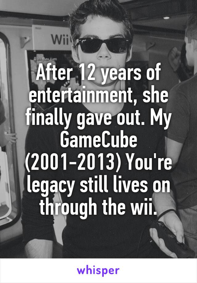 After 12 years of entertainment, she finally gave out. My GameCube (2001-2013) You're legacy still lives on through the wii.