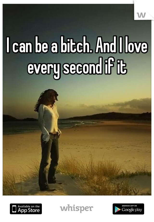 I can be a bitch. And I love every second if it
