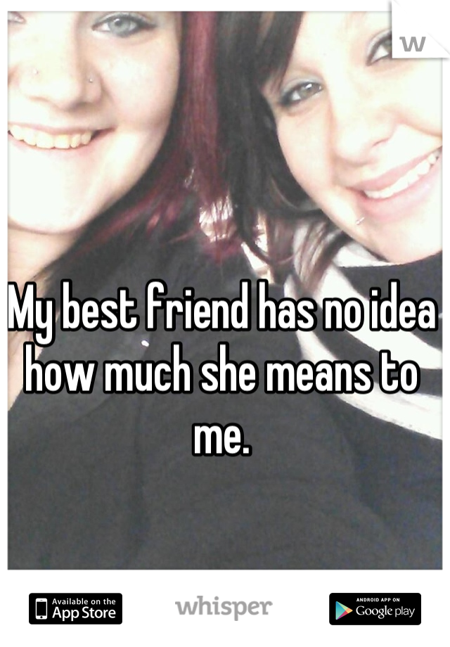 My best friend has no idea how much she means to me.