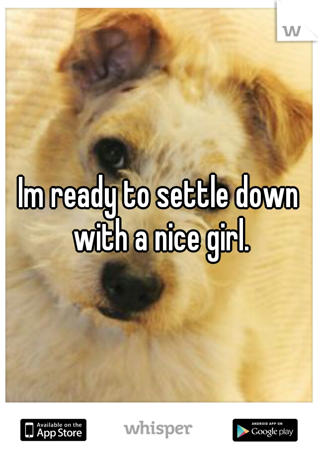 Im ready to settle down with a nice girl.