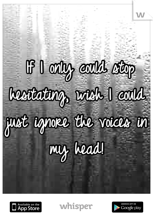 If I only could stop hesitating, wish I could  just ignore the voices in my head!