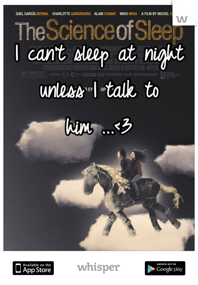 I can't sleep at night unless I talk to him ...<3
