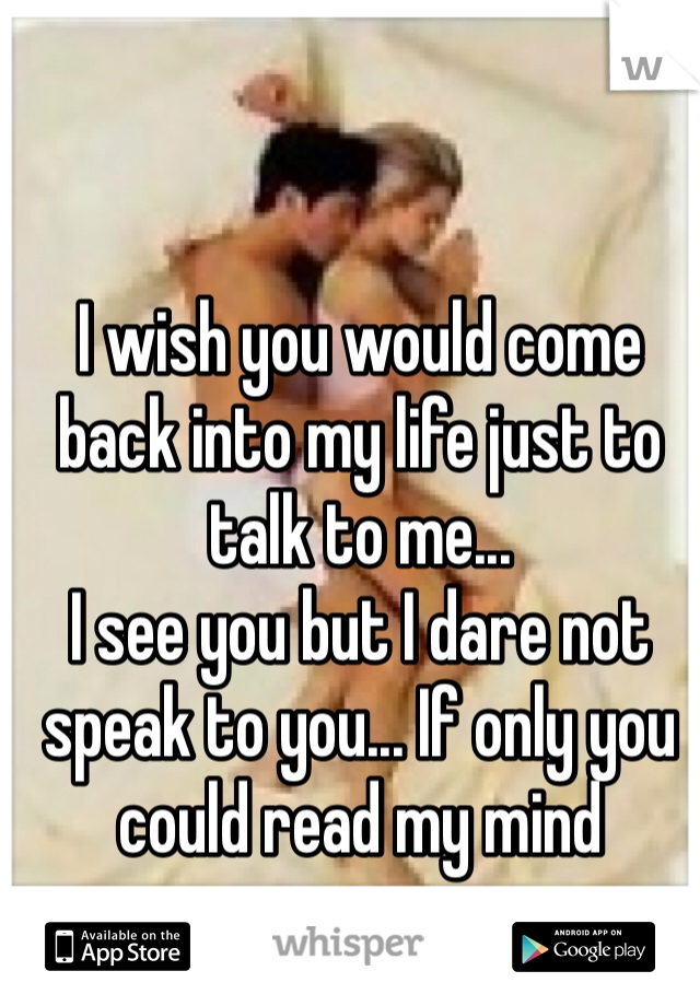 I wish you would come back into my life just to talk to me... I see you but I dare not speak to you... If only you could read my mind
