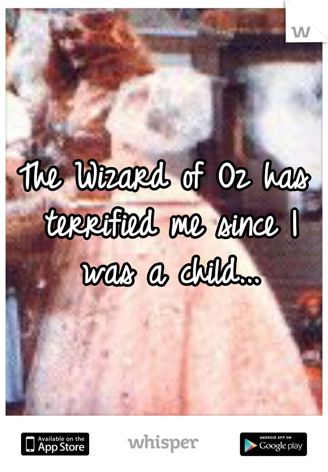 The Wizard of Oz has terrified me since I was a child...