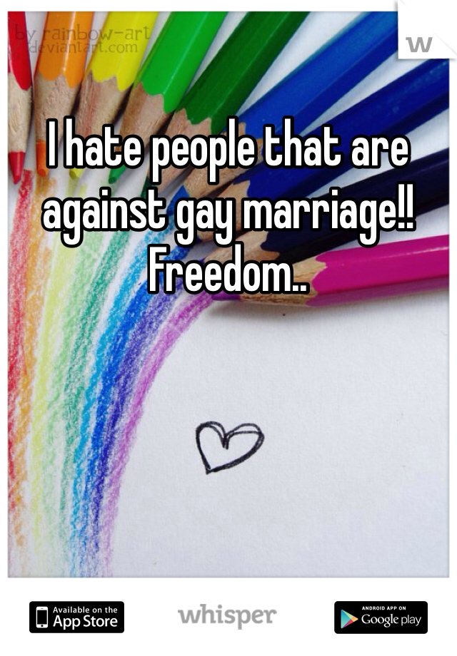 I hate people that are against gay marriage!!  Freedom..