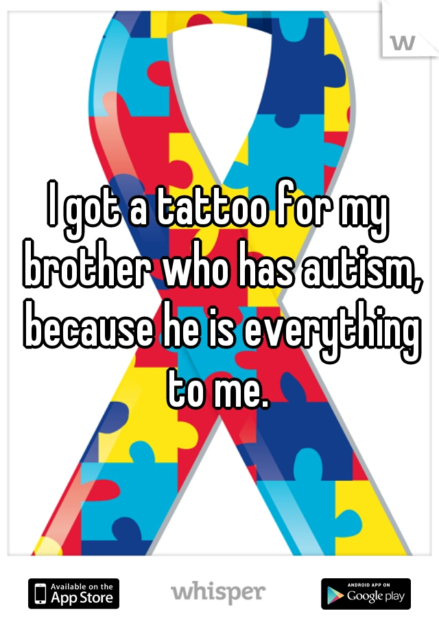 I got a tattoo for my brother who has autism, because he is everything to me.
