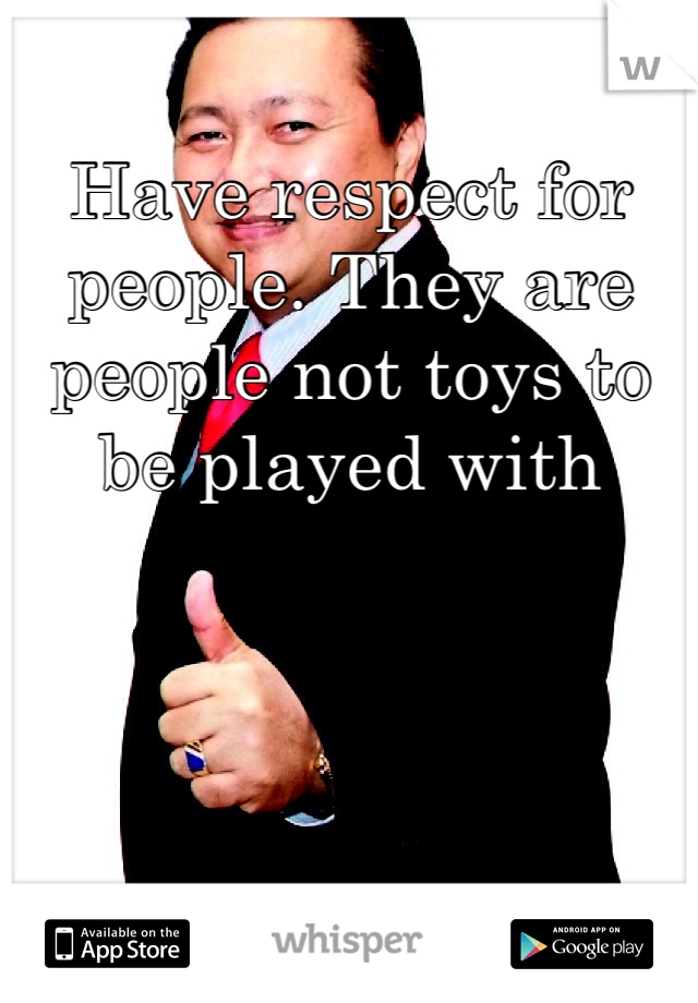 Have respect for people. They are people not toys to be played with