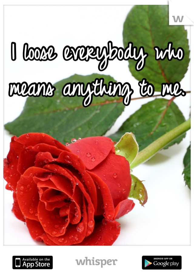 I loose everybody who means anything to me.